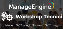Workshop Tecnico ManageEngine - Milano 22-23/5 - Padova 24-25/5